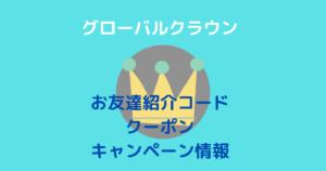 グローバルクラウンお友達紹介コードクーポン&キャンペーン情報